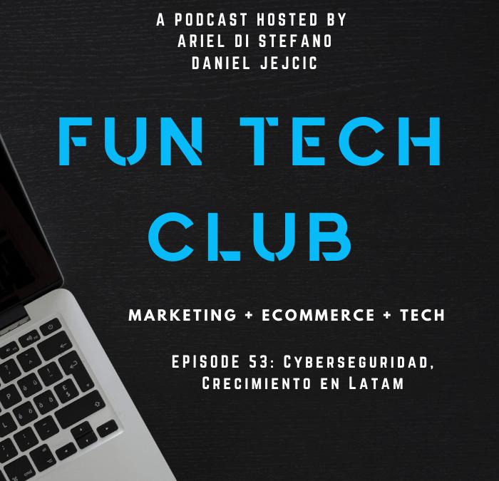 Podcast Fun Tech Club EP 053 – Cyberseguridad, Crecimiento en Latam